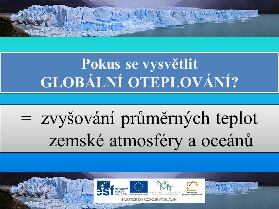 Pokus se vysvětlit GLOBÁLNÍ OTEPLOVÁNÍ? Pokus se vysvětlit GLOBÁLNÍ OTEPLOVÁNÍ? = zvyšování průměrných teplot zemské atmosféry a oceánů = zvyšování pr