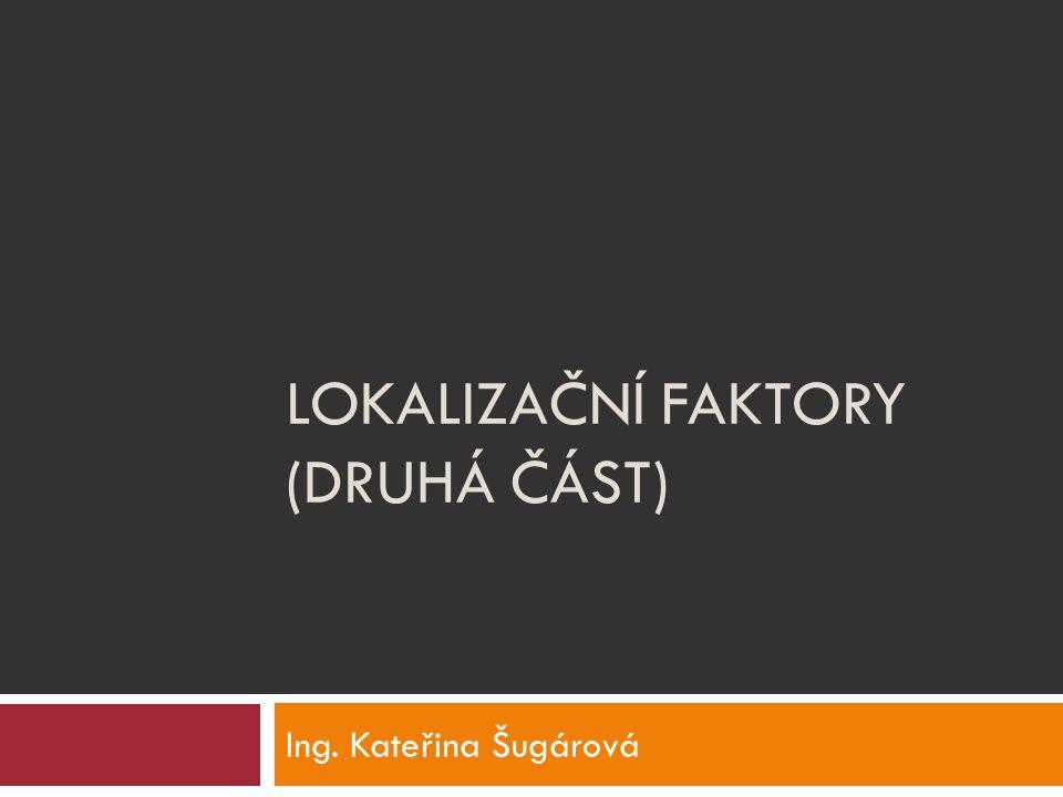 LOKALIZAČNÍ FAKTORY (DRUHÁ ČÁST) Ing. Kateřina Šugárová