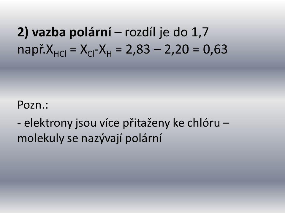2) vazba polární – rozdíl je do 1,7 např.X HCl = X Cl -X H = 2,83 – 2,20 = 0,63 Pozn.: - elektrony jsou více přitaženy ke chlóru – molekuly se nazývají polární