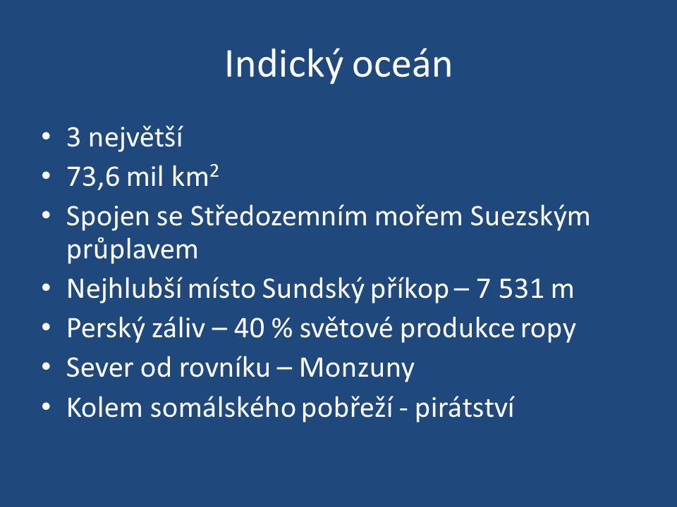 Indický oceán 3 největší 73,6 mil km 2 Spojen se Středozemním mořem Suezským průplavem Nejhlubší místo Sundský příkop – 7 531 m Perský záliv – 40 % světové produkce ropy Sever od rovníku – Monzuny Kolem somálského pobřeží - pirátství