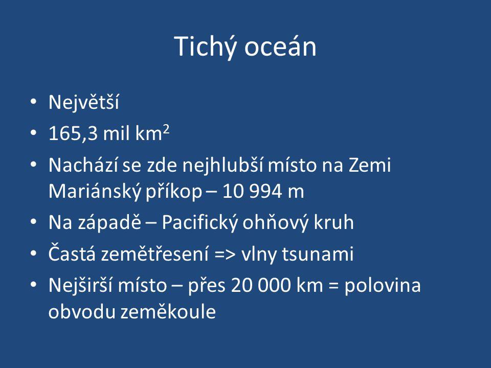 Tichý oceán Největší 165,3 mil km 2 Nachází se zde nejhlubší místo na Zemi Mariánský příkop – 10 994 m Na západě – Pacifický ohňový kruh Častá zemětřesení => vlny tsunami Nejširší místo – přes 20 000 km = polovina obvodu zeměkoule