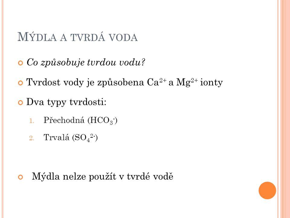 M ÝDLA A TVRDÁ VODA Co způsobuje tvrdou vodu? Tvrdost vody je způsobena Ca 2+ a Mg 2+ ionty Dva typy tvrdosti: 1. Přechodná (HCO 3 - ) 2. Trvalá (SO 4