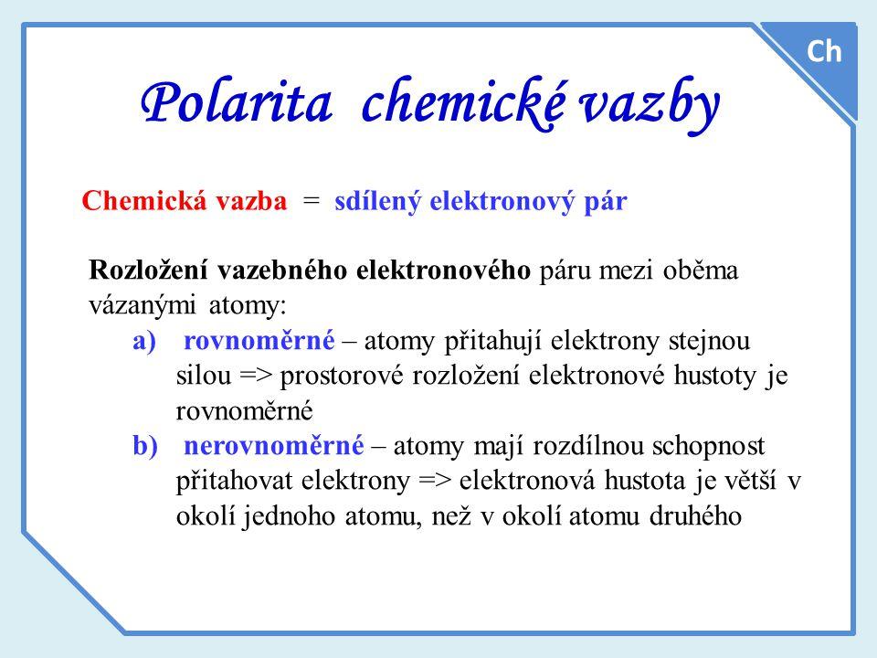 Polarita chemické vazby Ch Chemická vazba = sdílený elektronový pár Rozložení vazebného elektronového páru mezi oběma vázanými atomy: a) rovnoměrné – atomy přitahují elektrony stejnou silou => prostorové rozložení elektronové hustoty je rovnoměrné b) nerovnoměrné – atomy mají rozdílnou schopnost přitahovat elektrony => elektronová hustota je větší v okolí jednoho atomu, než v okolí atomu druhého