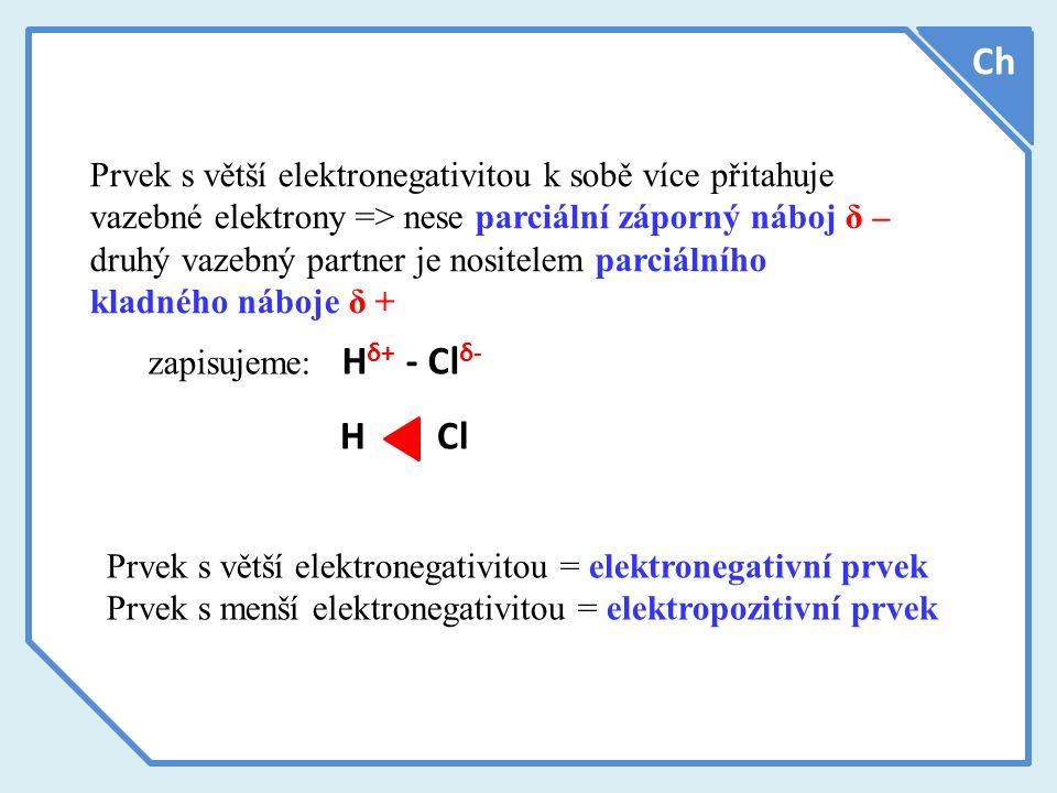 Prvek s větší elektronegativitou k sobě více přitahuje vazebné elektrony => nese parciální záporný náboj δ – druhý vazebný partner je nositelem parciálního kladného náboje δ + Ch zapisujeme: H δ+ - Cl δ- H Cl Prvek s větší elektronegativitou = elektronegativní prvek Prvek s menší elektronegativitou = elektropozitivní prvek