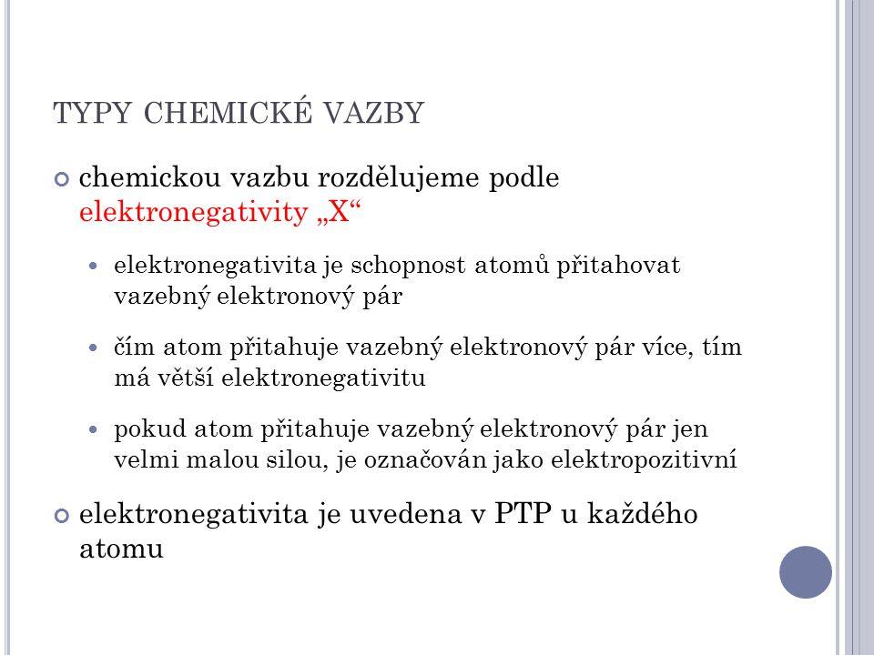 """TYPY CHEMICKÉ VAZBY chemickou vazbu rozdělujeme podle elektronegativity """"X elektronegativita je schopnost atomů přitahovat vazebný elektronový pár čím atom přitahuje vazebný elektronový pár více, tím má větší elektronegativitu pokud atom přitahuje vazebný elektronový pár jen velmi malou silou, je označován jako elektropozitivní elektronegativita je uvedena v PTP u každého atomu"""