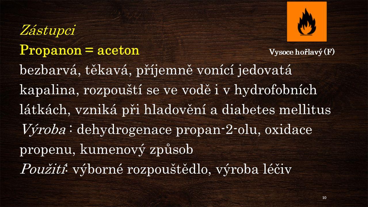 Zástupci Propanon = aceton Vysoce hořlavý (F) bezbarvá, těkavá, příjemně vonící jedovatá kapalina, rozpouští se ve vodě i v hydrofobních látkách, vzniká při hladovění a diabetes mellitus Výroba : dehydrogenace propan-2-olu, oxidace propenu, kumenový způsob Použití: výborné rozpouštědlo, výroba léčiv 10