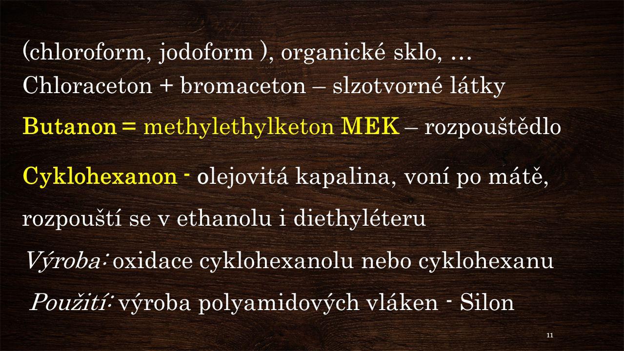 (chloroform, jodoform ), organické sklo, … Chloraceton + bromaceton – slzotvorné látky Butanon = methylethylketon MEK – rozpouštědlo Cyklohexanon - olejovitá kapalina, voní po mátě, rozpouští se v ethanolu i diethyléteru Výroba: oxidace cyklohexanolu nebo cyklohexanu Použití: výroba polyamidových vláken - Silon 11