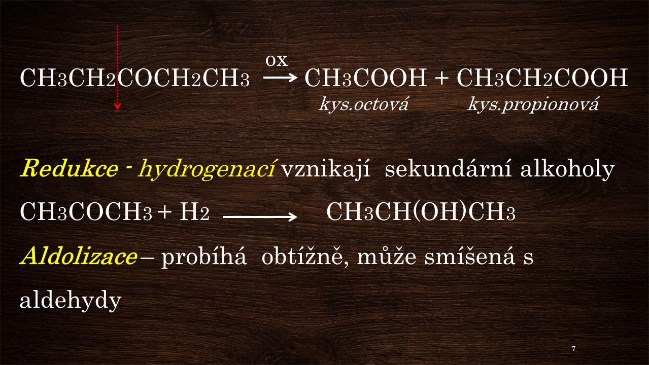 CH 3 CH 2 COCH 2 CH 3 CH 3 COOH + CH 3 CH 2 COOH kys.octová kys.propionová Redukce - hydrogenací vznikají sekundární alkoholy CH 3 COCH 3 + H 2 CH 3 CH(OH)CH 3 Aldolizace – probíhá obtížně, může smíšená s aldehydy ox 7