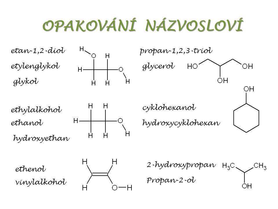 OPAKOVÁNÍ NÁZVOSLOVÍ etan-1,2-diol etylenglykol glykol glycerol propan-1,2,3-triol ethylalkohol ethanol hydroxyethan cyklohexanol hydroxycyklohexan ethenol vinylalkohol 2-hydroxypropan Propan-2-ol