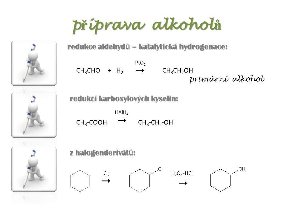 redukcí karboxylových kyselin: p ř íprava alkohol ů redukce aldehyd ů – katalytická hydrogenace: CH 3 CHOCH 3 CH 2 OH+ H 2 PtO 2  primární alkohol z halogenderivát ů : Cl 2 H 2 O, -HCl   CH 3 -COOH  CH 3 -CH 2 -OH LiAlH 4