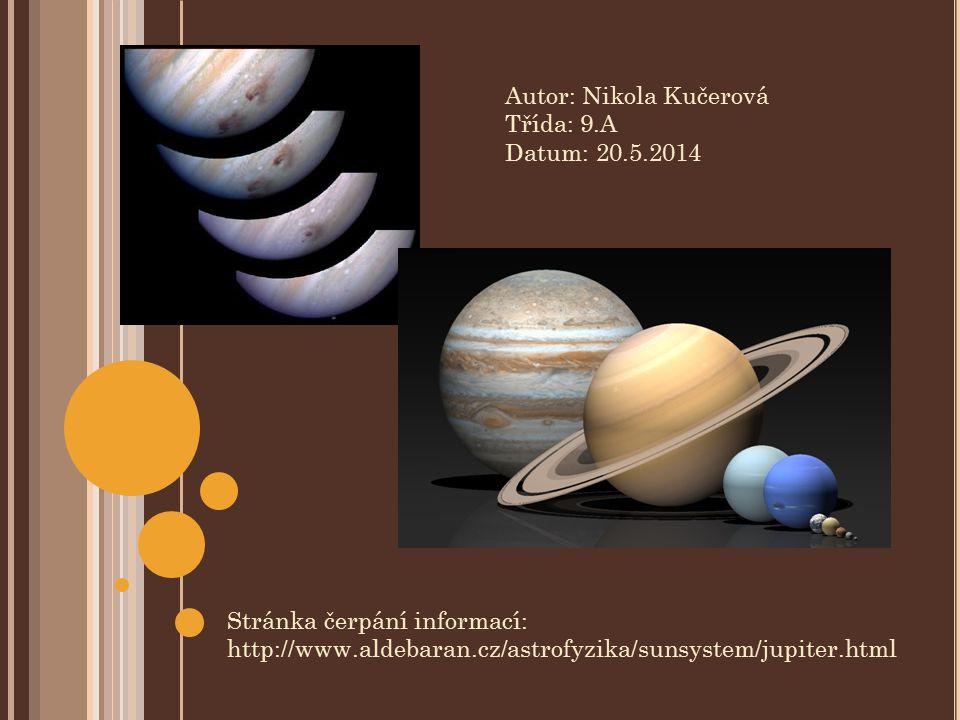 Autor: Nikola Kučerová Třída: 9.A Datum: 20.5.2014 Stránka čerpání informací: http://www.aldebaran.cz/astrofyzika/sunsystem/jupiter.html