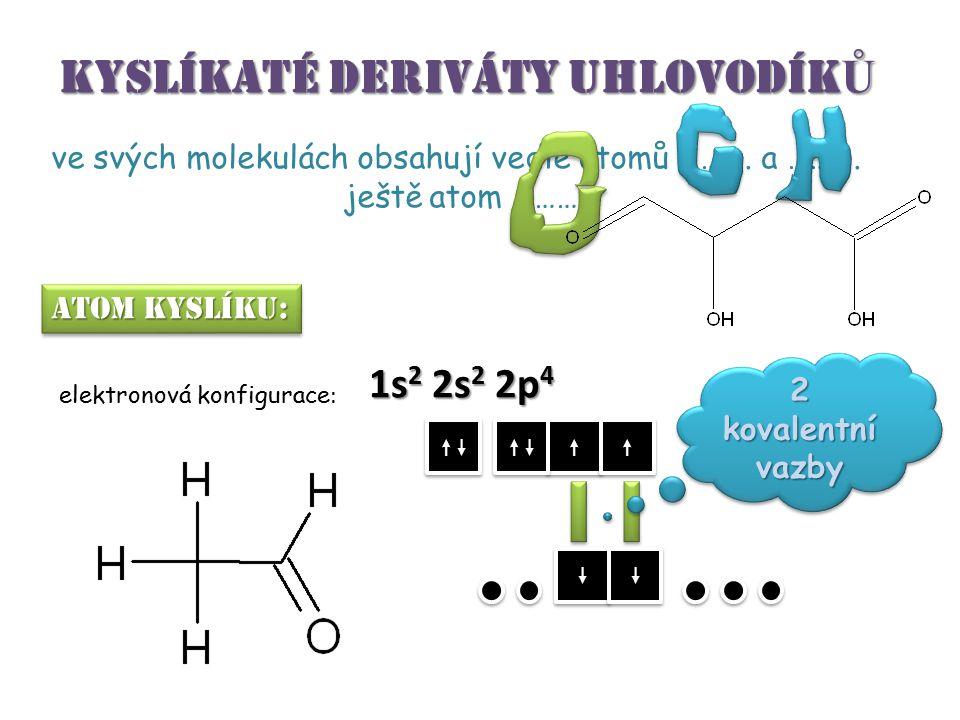 KYSLÍKATÉ DERIVÁTY UHLOVODÍK Ů ve svých molekulách obsahují vedle atomů ………. a ………. ještě atom ………. atom kyslíku: elektronová konfigurace : 1s 2 2s 2