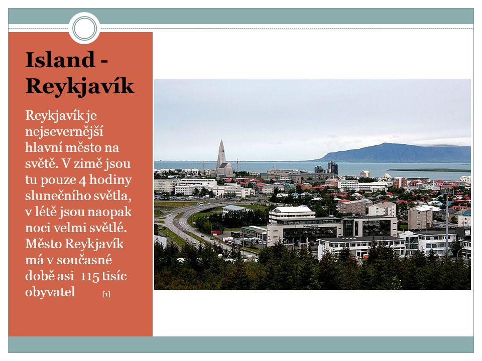 Island - Reykjavík Reykjavík je nejsevernější hlavní město na světě. V zimě jsou tu pouze 4 hodiny slunečního světla, v létě jsou naopak noci velmi sv