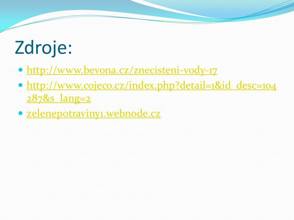 Zdroje: http://www.bevona.cz/znecisteni-vody-17 http://www.cojeco.cz/index.php detail=1&id_desc=104 287&s_lang=2 http://www.cojeco.cz/index.php detail=1&id_desc=104 287&s_lang=2 zelenepotraviny1.webnode.cz