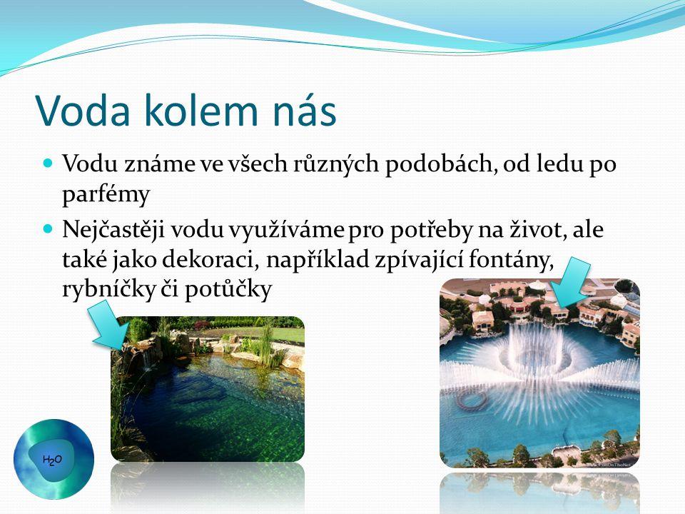Voda kolem nás Vodu známe ve všech různých podobách, od ledu po parfémy Nejčastěji vodu využíváme pro potřeby na život, ale také jako dekoraci, například zpívající fontány, rybníčky či potůčky