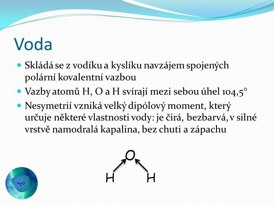 Voda Skládá se z vodíku a kyslíku navzájem spojených polární kovalentní vazbou Vazby atomů H, O a H svírají mezi sebou úhel 104,5° Nesymetrií vzniká velký dipólový moment, který určuje některé vlastnosti vody: je čirá, bezbarvá, v silné vrstvě namodralá kapalina, bez chuti a zápachu HH O