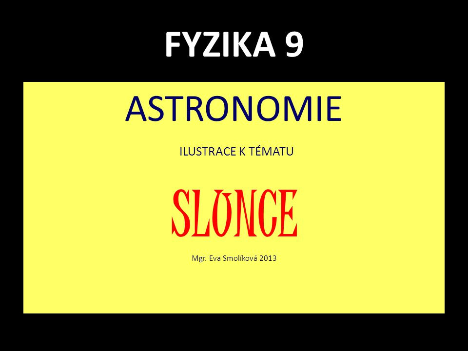 FYZIKA 9 ASTRONOMIE ILUSTRACE K TÉMATU SLUNCE Mgr. Eva Smolíková 2013