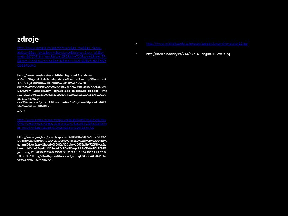 zdroje http://www.michalkvarda.cz/photos/zapad-slunce-chorvatsko-12.jpg http://media.novinky.cz/214/322148-original1-0dw1t.jpg http://www.google.cz/search hl=cs&gs_rn=8&gs_ri=psy- ab&cp=5&gs_id=1z&xhr=t&q=slunce&bav=on.2,or.r_qf.&bv m=bv.44770516,d.Yms&biw=1067&bih=720&um=1&ie=UTF- 8&tbm=isch&source=og&sa=N&tab=wi&ei=QZBeUdKSEoKZt QbB84DoAQ http://www.google.cz/search hl=cs&gs_rn=8&gs_ri=psy- ab&cp=5&gs_id=1z&xhr=t&q=slunce&bav=on.2,or.r_qf.&bvm=bv.4 4770516,d.Yms&biw=1067&bih=720&um=1&ie=UTF- 8&tbm=isch&source=og&sa=N&tab=wi&ei=QZBeUdKSEoKZtQbB84 DoAQ#um=1&hl=cs&tbm=isch&sa=1&q=galaxie&oq=gala&gs_l=img.1.2.0l10.149661.150074.0.152098.4.4.0.0.0.0.105.354.3j1.4.0...0.0...