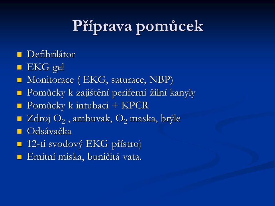 Příprava pomůcek Defibrilátor Defibrilátor EKG gel EKG gel Monitorace ( EKG, saturace, NBP) Monitorace ( EKG, saturace, NBP) Pomůcky k zajištění perif