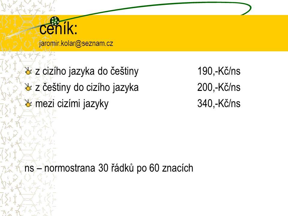 ceník: jaromir.kolar@seznam.cz z cizího jazyka do češtiny 190,-Kč/ns z češtiny do cizího jazyka200,-Kč/ns mezi cizími jazyky340,-Kč/ns ns – normostrana 30 řádků po 60 znacích