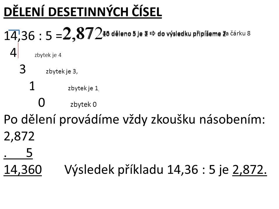 DĚLENÍ DESETINNÝCH ČÍSEL 14,36 : 5 = 4 3 zbytek je 4, 4<5, sepíšeme 3, a protože 3 leží už za desetinnou čárkou, zapíšeme ji do výsledku 36 zbytek je