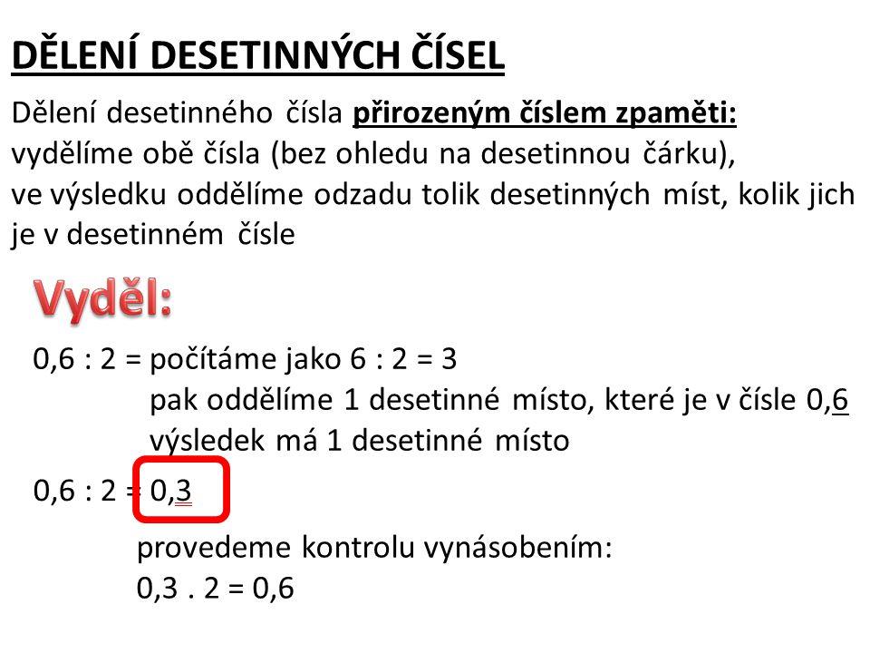 DĚLENÍ DESETINNÝCH ČÍSEL Dělení desetinného čísla přirozeným číslem zpaměti: vydělíme obě čísla (bez ohledu na desetinnou čárku), ve výsledku oddělíme