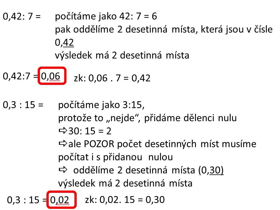 0,42: 7 = počítáme jako 42: 7 = 6 pak oddělíme 2 desetinná místa, která jsou v čísle 0,42 výsledek má 2 desetinná místa 0,42:7 = 0,06 0,3 : 15 =počítá