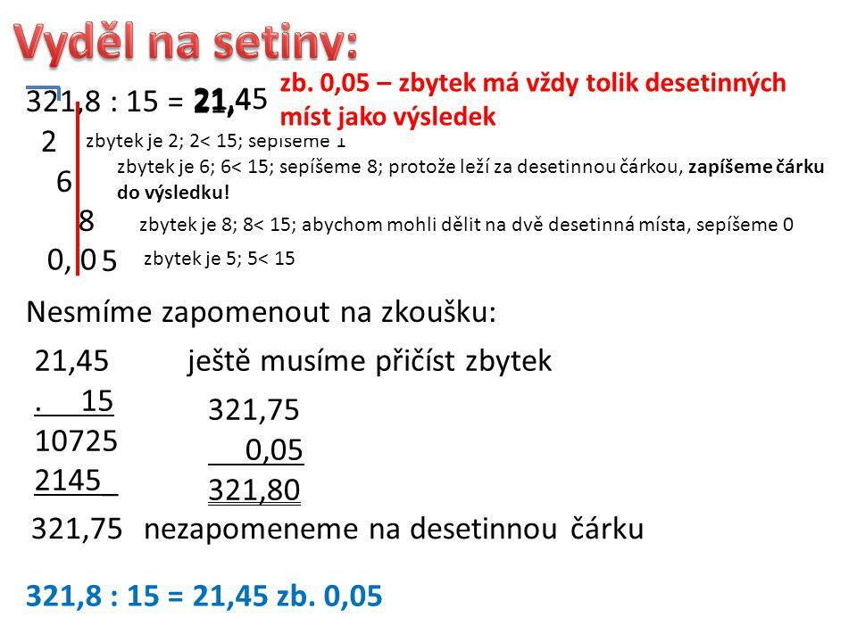 321,8 : 15 = 21 6 8 80 5 2 zbytek je 2; 2< 15; sepíšeme 1 odhadneme 21: 15 je 1 21 zbytek je 6; 6< 15; sepíšeme 8; protože leží za desetinnou čárkou,