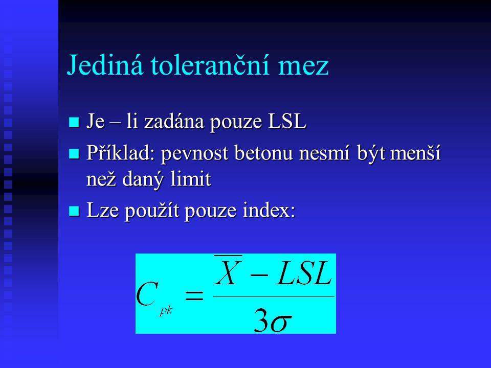 Jediná toleranční mez Je – li zadána pouze LSL Je – li zadána pouze LSL Příklad: pevnost betonu nesmí být menší než daný limit Příklad: pevnost betonu nesmí být menší než daný limit Lze použít pouze index: Lze použít pouze index: