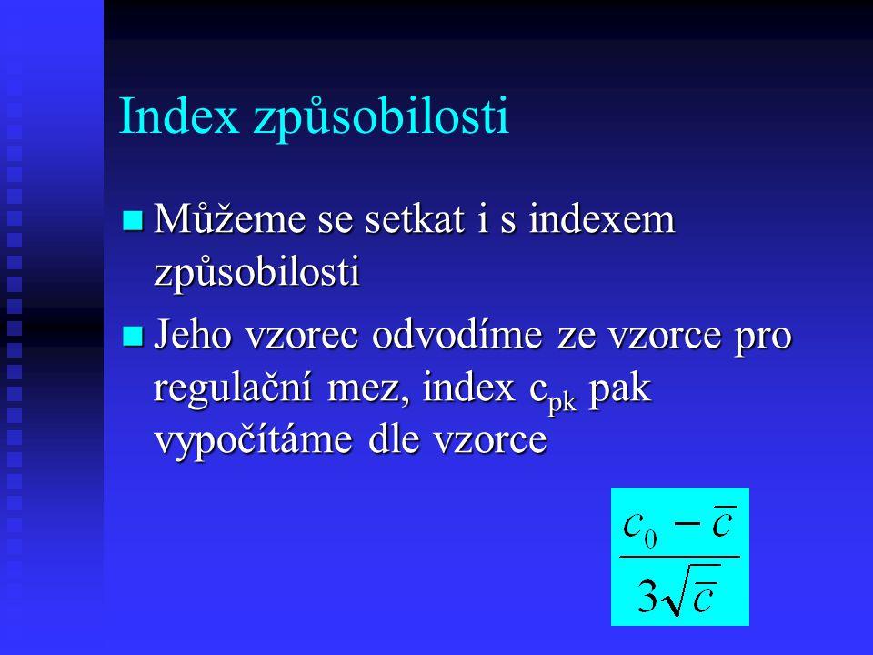 Index způsobilosti Můžeme se setkat i s indexem způsobilosti Můžeme se setkat i s indexem způsobilosti Jeho vzorec odvodíme ze vzorce pro regulační mez, index c pk pak vypočítáme dle vzorce Jeho vzorec odvodíme ze vzorce pro regulační mez, index c pk pak vypočítáme dle vzorce