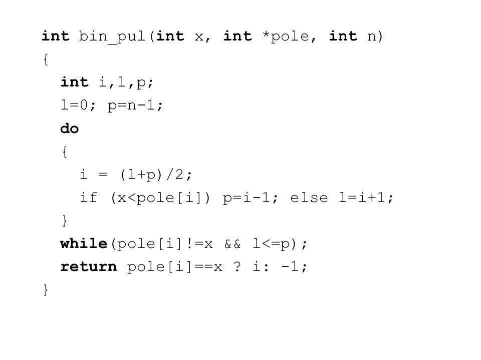 int bin_pul(int x, int *pole, int n) { int i,l,p; l=0; p=n-1; do { i = (l+p)/2; if (x<pole[i]) p=i-1; else l=i+1; } while(pole[i]!=x && l<=p); return pole[i]==x .