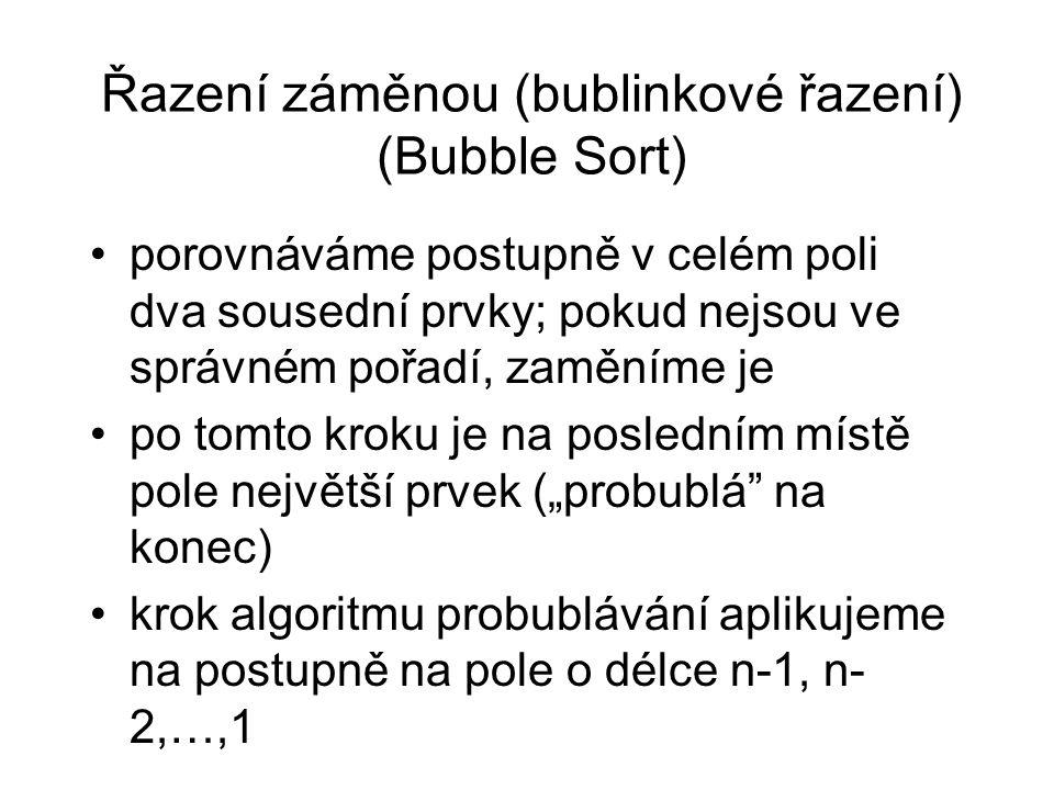 """Řazení záměnou (bublinkové řazení) (Bubble Sort) porovnáváme postupně v celém poli dva sousední prvky; pokud nejsou ve správném pořadí, zaměníme je po tomto kroku je na posledním místě pole největší prvek (""""probublá na konec) krok algoritmu probublávání aplikujeme na postupně na pole o délce n-1, n- 2,…,1"""