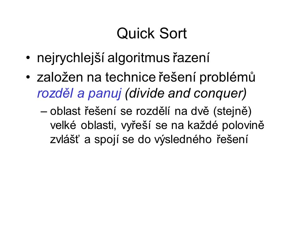 Quick Sort nejrychlejší algoritmus řazení založen na technice řešení problémů rozděl a panuj (divide and conquer) –oblast řešení se rozdělí na dvě (st