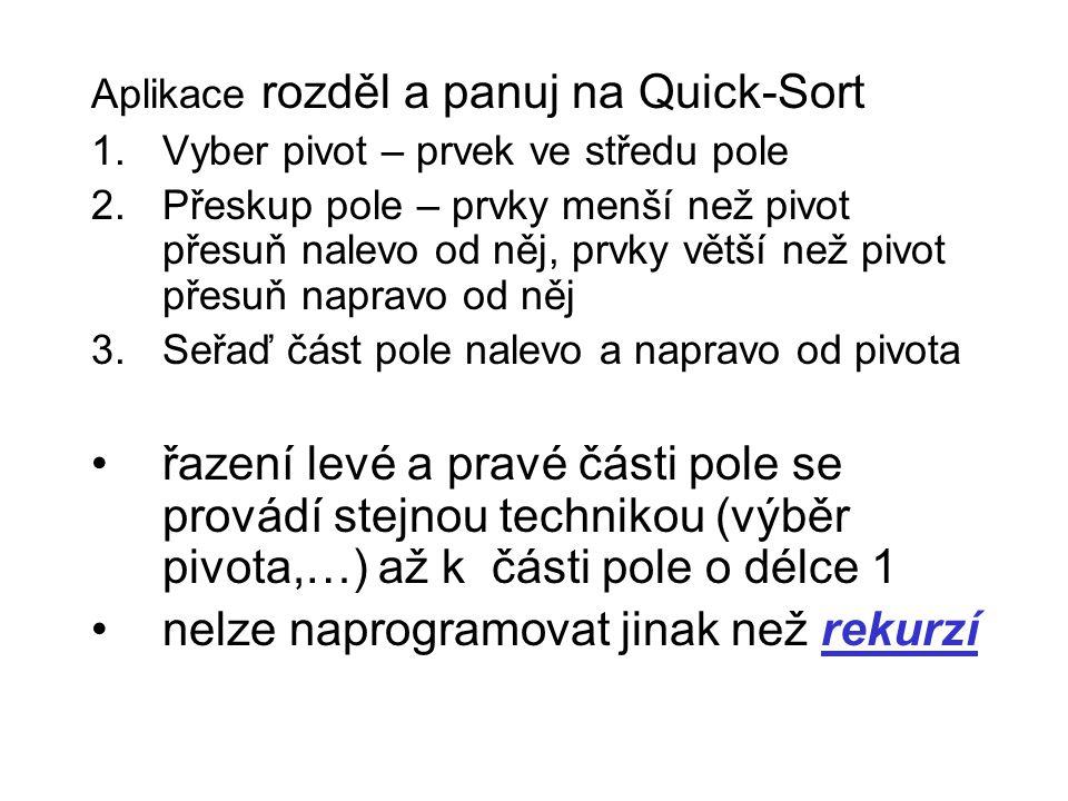 Aplikace rozděl a panuj na Quick-Sort 1.Vyber pivot – prvek ve středu pole 2.Přeskup pole – prvky menší než pivot přesuň nalevo od něj, prvky větší ne