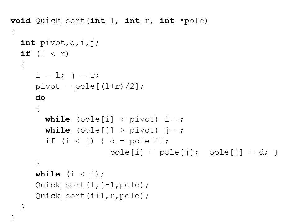 void Quick_sort(int l, int r, int *pole) { int pivot,d,i,j; if (l < r) { i = l; j = r; pivot = pole[(l+r)/2]; do { while (pole[i] < pivot) i++; while (pole[j] > pivot) j--; if (i < j) { d = pole[i]; pole[i] = pole[j]; pole[j] = d; } } while (i < j); Quick_sort(l,j-1,pole); Quick_sort(i+1,r,pole); }