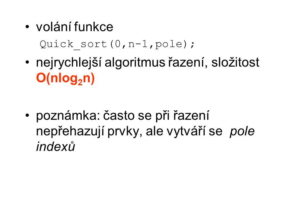 volání funkce Quick_sort(0,n-1,pole); nejrychlejší algoritmus řazení, složitost O(nlog 2 n) poznámka: často se při řazení nepřehazují prvky, ale vytvá