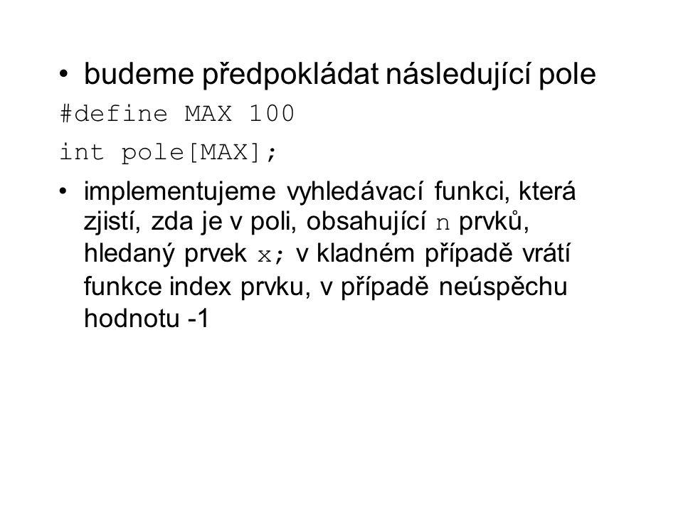 int hledej(int x, int *pole, int n) /* x je hledaný prvek, n je počet prvků pole */ { int i=0; while(i<n && pole[i]!=x) i++; return i!=n .