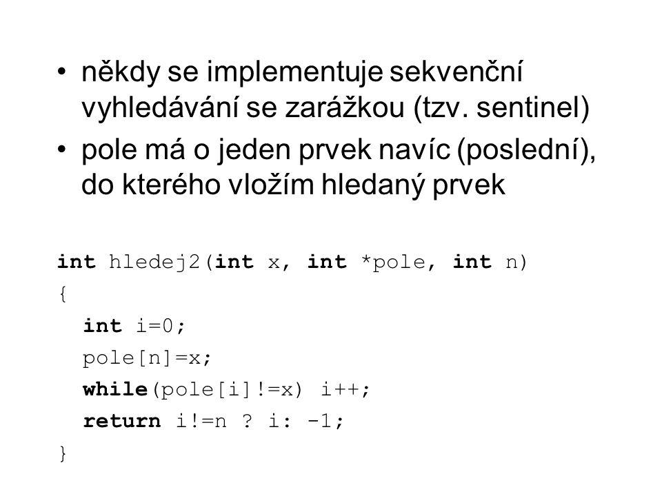 někdy se implementuje sekvenční vyhledávání se zarážkou (tzv. sentinel) pole má o jeden prvek navíc (poslední), do kterého vložím hledaný prvek int hl