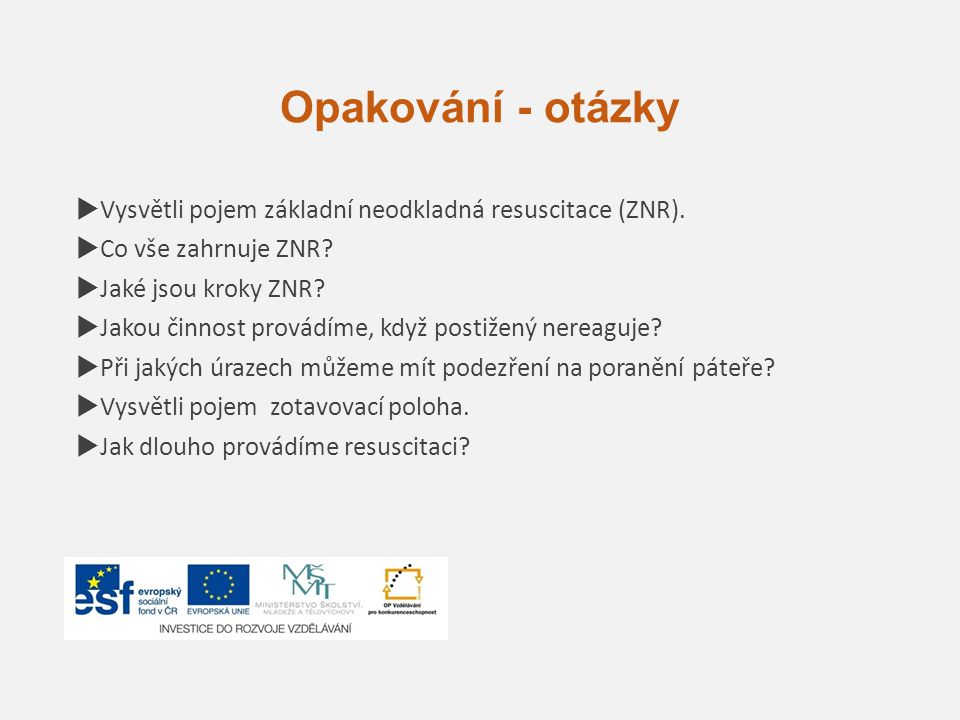 Opakování - otázky  Vysvětli pojem základní neodkladná resuscitace (ZNR).  Co vše zahrnuje ZNR?  Jaké jsou kroky ZNR?  Jakou činnost provádíme, kd