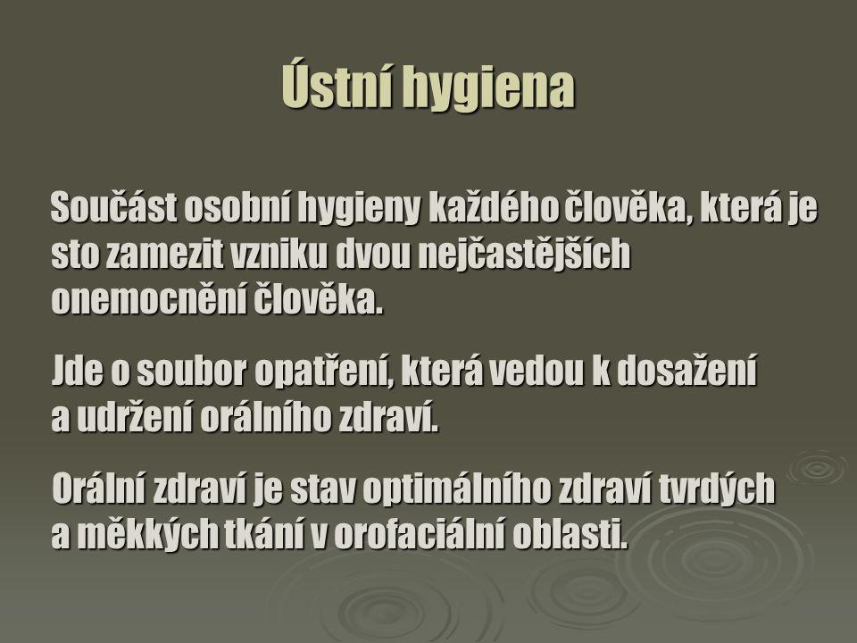 Ústní hygiena Součást osobní hygieny každého člověka, která je sto zamezit vzniku dvou nejčastějších onemocnění člověka. Součást osobní hygieny každéh