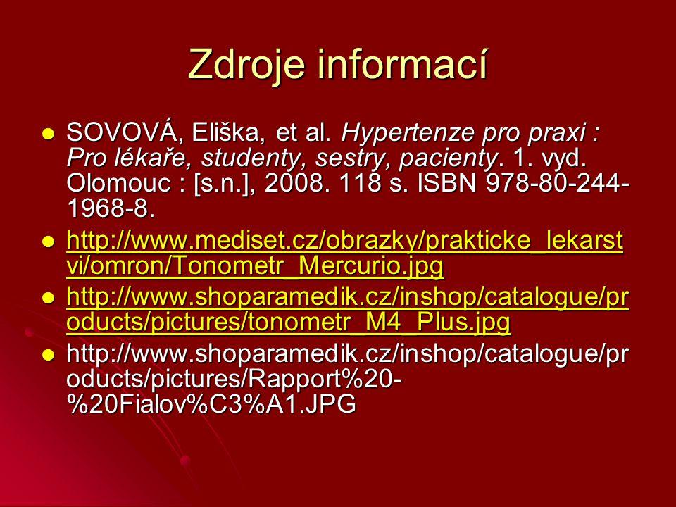 Zdroje informací SOVOVÁ, Eliška, et al. Hypertenze pro praxi : Pro lékaře, studenty, sestry, pacienty. 1. vyd. Olomouc : [s.n.], 2008. 118 s. ISBN 978