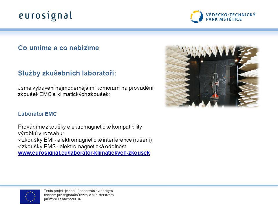 Tento projekt je spolufinancován evropským fondem pro regionální rozvoj a Ministerstvem průmyslu a obchodu ČR Co umíme a co nabízíme Služby zkušebních laboratoří: Jsme vybaveni nejmodernějšími komorami na provádění zkoušek EMC a klimatických zkoušek: Laboratoř EMC Provádíme zkoušky elektromagnetické kompatibility výrobků v rozsahu: zkoušky EMI - elektromagnetické interference (rušení) zkoušky EMS - elektromagnetická odolnost www.eurosignal.eu/laborator-klimatickych-zkousek