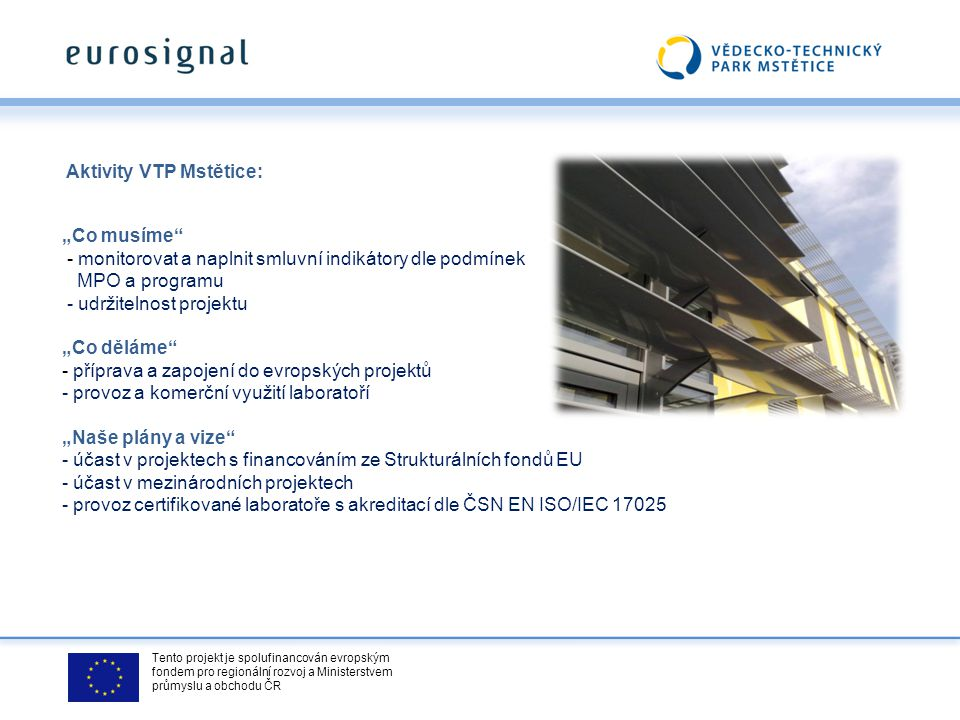 """Tento projekt je spolufinancován evropským fondem pro regionální rozvoj a Ministerstvem průmyslu a obchodu ČR Aktivity VTP Mstětice: """"Co musíme - monitorovat a naplnit smluvní indikátory dle podmínek MPO a programu - udržitelnost projektu """"Co děláme - příprava a zapojení do evropských projektů - provoz a komerční využití laboratoří """"Naše plány a vize - účast v projektech s financováním ze Strukturálních fondů EU - účast v mezinárodních projektech - provoz certifikované laboratoře s akreditací dle ČSN EN ISO/IEC 17025"""