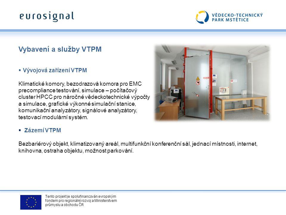 Tento projekt je spolufinancován evropským fondem pro regionální rozvoj a Ministerstvem průmyslu a obchodu ČR Vybavení a služby VTPM  Vývojová zařízení VTPM Klimatické komory, bezodrazová komora pro EMC precompliance testování, simulace – počítačový cluster HPCC pro náročné vědeckotechnické výpočty a simulace, grafické výkonné simulační stanice, komunikační analyzátory, signálové analyzátory, testovací modulární systém.