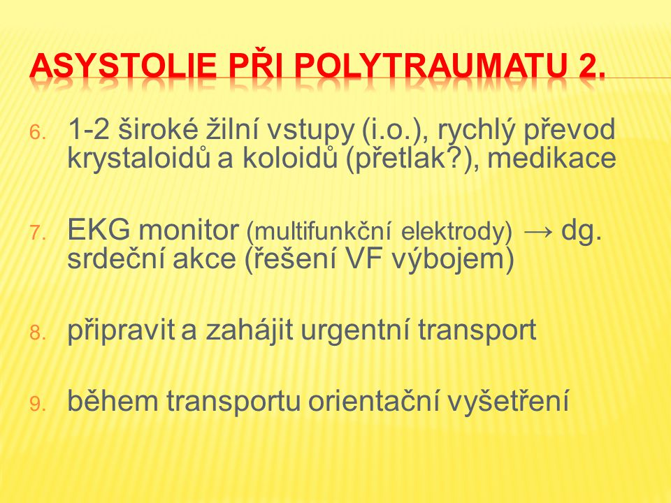6. 1-2 široké žilní vstupy (i.o.), rychlý převod krystaloidů a koloidů (přetlak?), medikace 7. EKG monitor (multifunkční elektrody) → dg. srdeční akce
