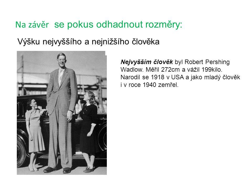 Na závěr se pokus odhadnout rozměry: Výšku nejvyššího a nejnižšího člověka Nejvyšším člověk byl Robert Pershing Wadlow. Měřil 272cm a vážil 199kilo. N