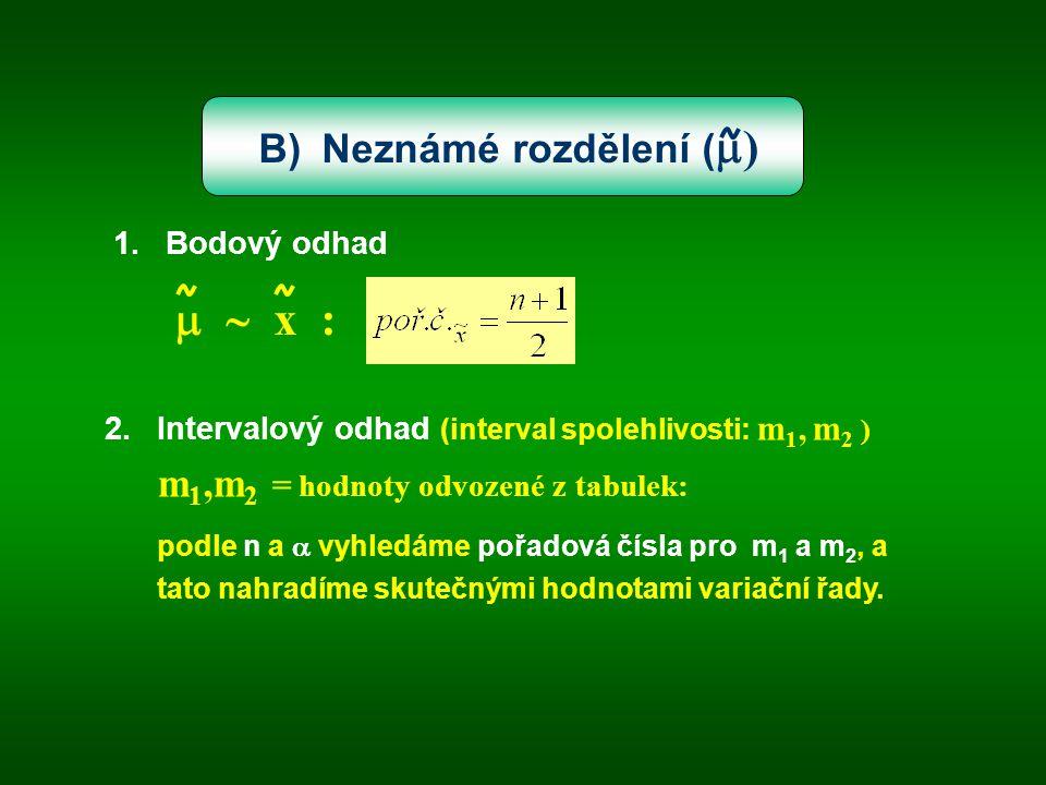 B) Neznámé rozdělení (  ) 1.Bodový odhad   x : 2.Intervalový odhad (interval spolehlivosti: m 1, m 2 ) m 1,m 2 = hodnoty odvozené z tabulek: podle n a  vyhledáme pořadová čísla pro m 1 a m 2, a tato nahradíme skutečnými hodnotami variační řady.