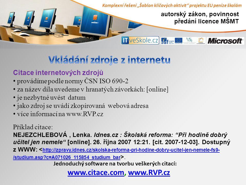 """Komplexní řešení """"Šablon klíčových aktivit projektu EU peníze školám autorský zákon, povinnost předání licence MŠMT Jednoduchý software na tvorbu veškerých citací: www.citace.com, www.RVP.cz www.citace.comwww.RVP.cz Citace internetových zdrojů provádíme podle normy ČSN ISO 690-2 za název díla uvedeme v hranatých závorkách: [online] je nezbytné uvést datum jako zdroj se uvádí zkopírovaná webová adresa více informací na www.RVP.cz Příklad citace: NEJEZCHLEBOVÁ, Lenka."""