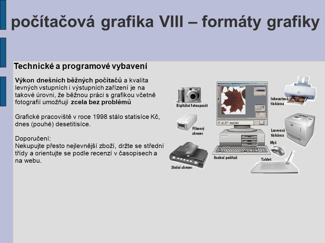 počítačová grafika VIII – formáty grafiky Technické a programové vybavení Výkon dnešních běžných počítačů a kvalita levných vstupních i výstupních zař