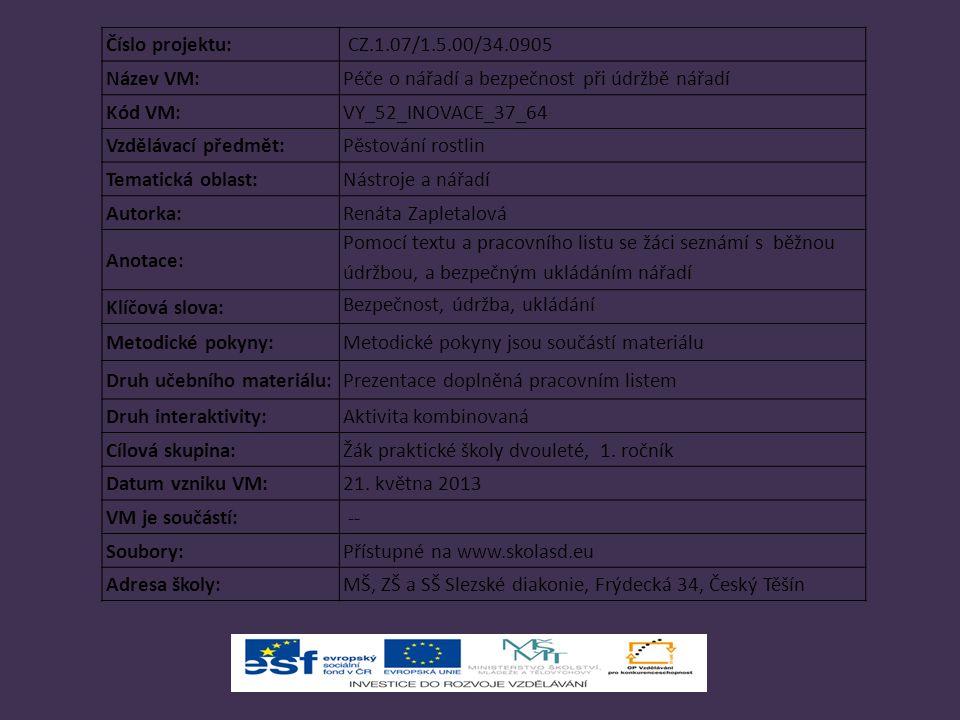 Číslo projektu: CZ.1.07/1.5.00/34.0905 Název VM:Péče o nářadí a bezpečnost při údržbě nářadí Kód VM:VY_52_INOVACE_37_64 Vzdělávací předmět:Pěstování rostlin Tematická oblast:Nástroje a nářadí Autorka:Renáta Zapletalová Anotace: Pomocí textu a pracovního listu se žáci seznámí s běžnou údržbou, a bezpečným ukládáním nářadí Klíčová slova: Bezpečnost, údržba, ukládání Metodické pokyny:Metodické pokyny jsou součástí materiálu Druh učebního materiálu:Prezentace doplněná pracovním listem Druh interaktivity:Aktivita kombinovaná Cílová skupina:Žák praktické školy dvouleté, 1.
